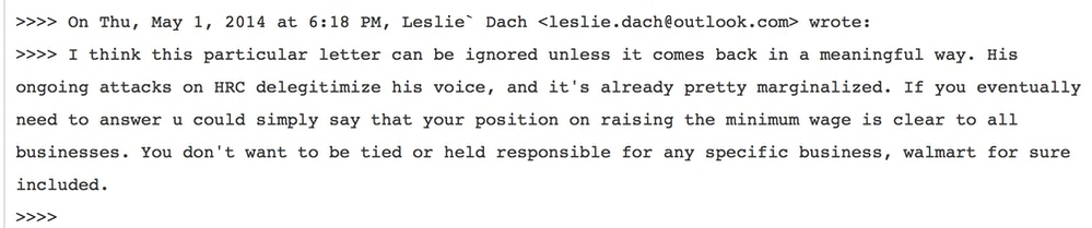On Thu, May 1, 2014 at 6:18 PM, Leslie Dach wrote: I think this particular letter can be ignored unless it comes back in a meaninful way. His ongoing attacks on HRC delegitimate his voice, and it's already pretty marginalized. If you eventually need to answer u could simply say that your position on raising the minimum wage is clear to all businesses. You don't want to be tied or held responsible for any specific business, walmart for sure included.